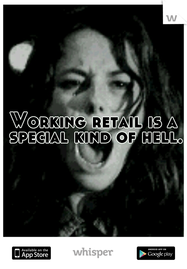 Working retail is a special kind of hell.