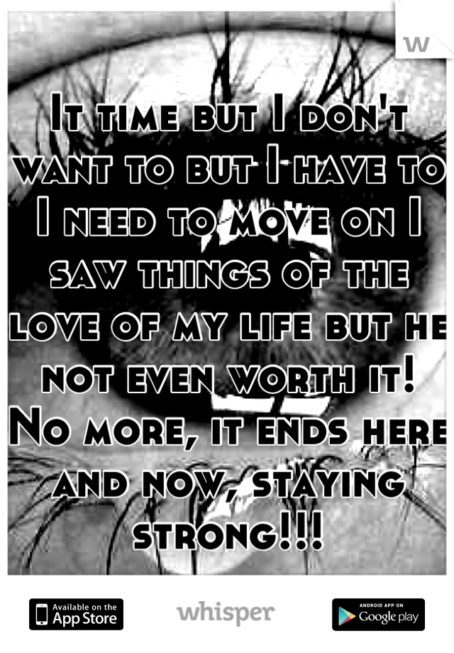 It time but I don't want to but I have to I need to move on I saw things of the love of my life but he not even worth it! No more, it ends here and now, staying strong!!!
