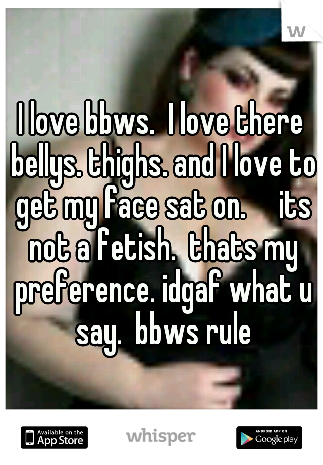I love bbws.  I love there bellys. thighs. and I love to get my face sat on.     its not a fetish.  thats my preference. idgaf what u say.  bbws rule