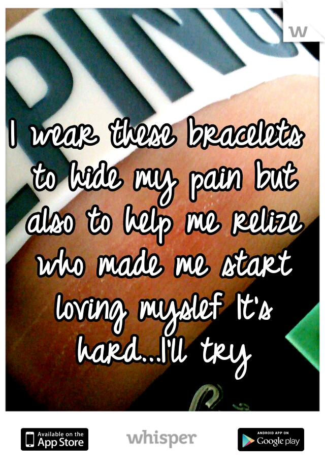I wear these bracelets to hide my pain but also to help me relize who made me start loving myslef It's hard...I'll try