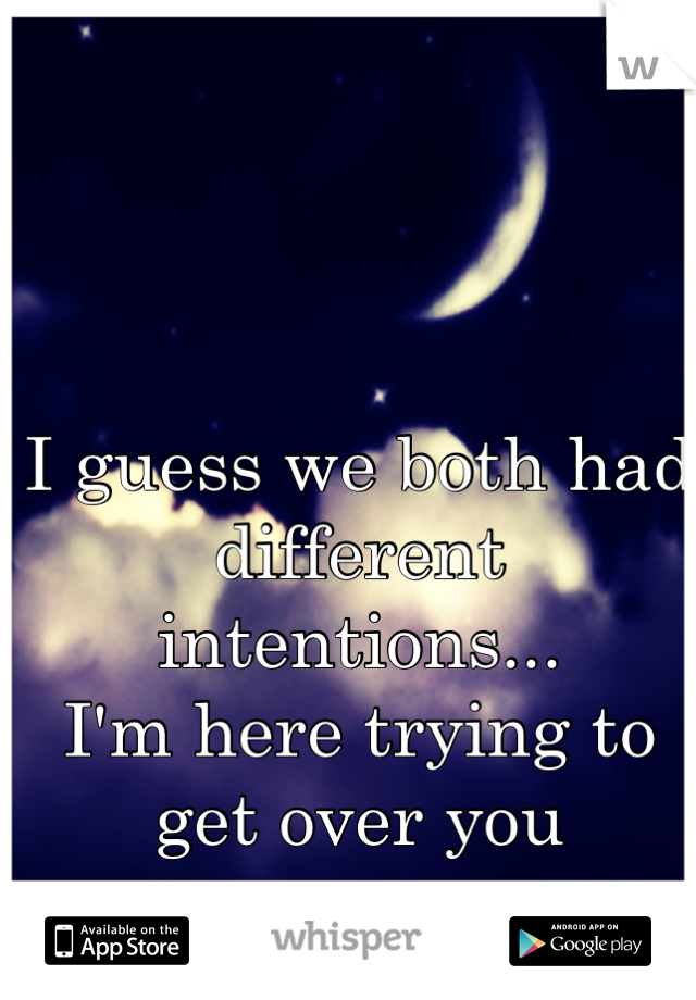 I guess we both had different intentions... I'm here trying to get over you