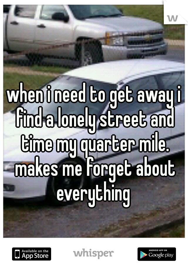 when i need to get away i find a lonely street and time my quarter mile. makes me forget about everything