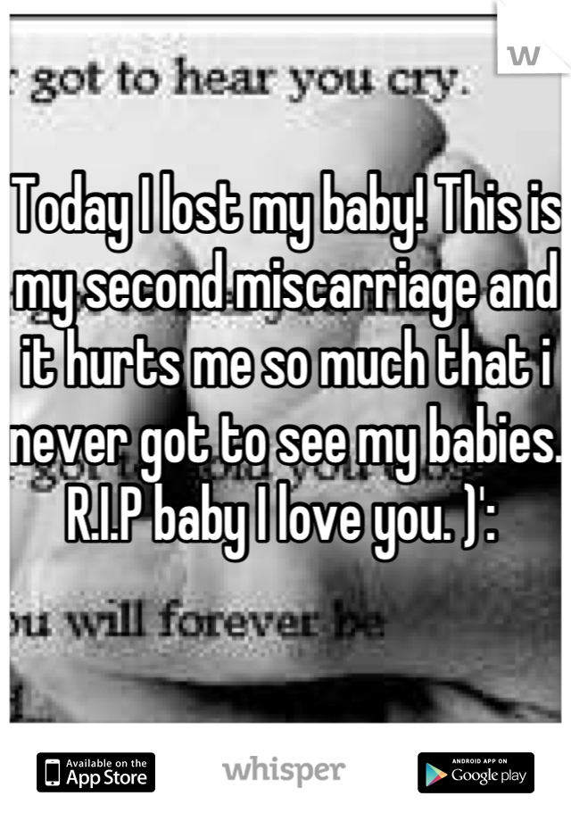 Today I lost my baby! This is my second miscarriage and it hurts me so much that i never got to see my babies. R.I.P baby I love you. )':