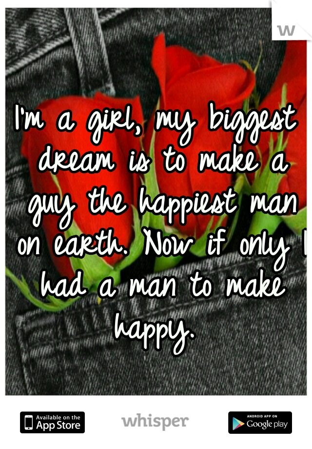 I'm a girl, my biggest dream is to make a guy the happiest man on earth. Now if only I had a man to make happy.