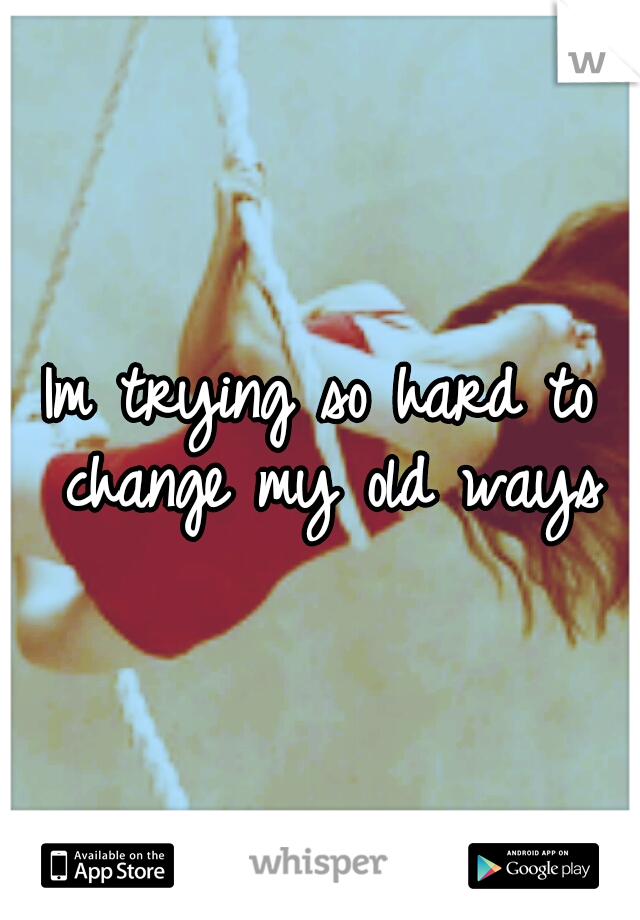 Im trying so hard to change my old ways