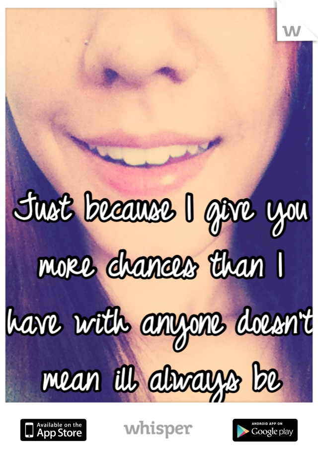 Just because I give you more chances than I have with anyone doesn't mean ill always be here...