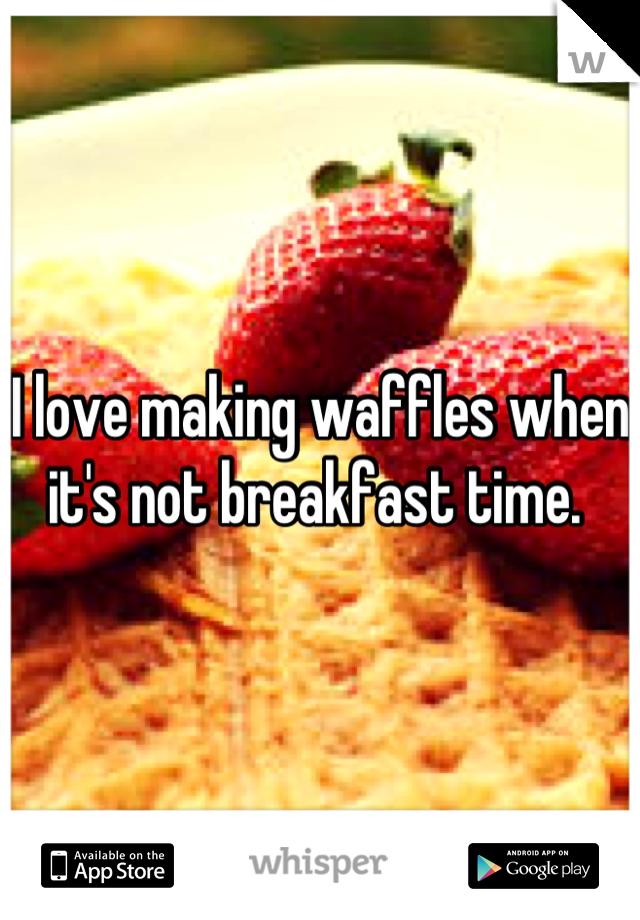 I love making waffles when it's not breakfast time.