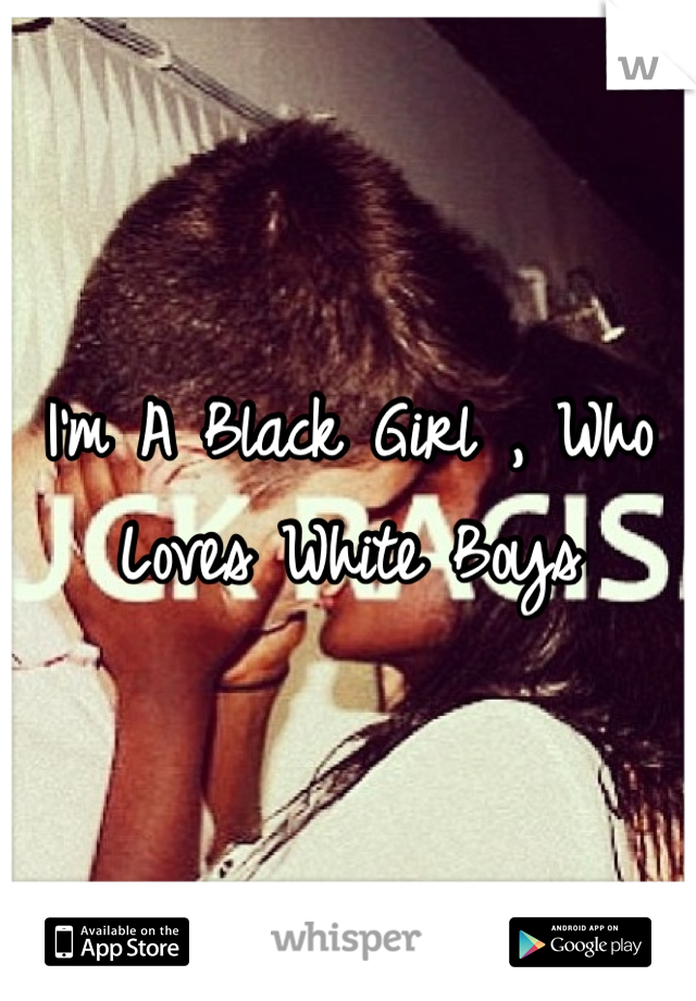 I'm A Black Girl , Who Loves White Boys