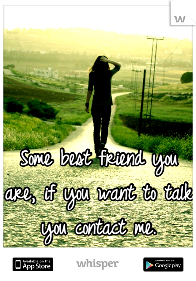 Some best friend you are, if you want to talk you contact me.                                  Im done.