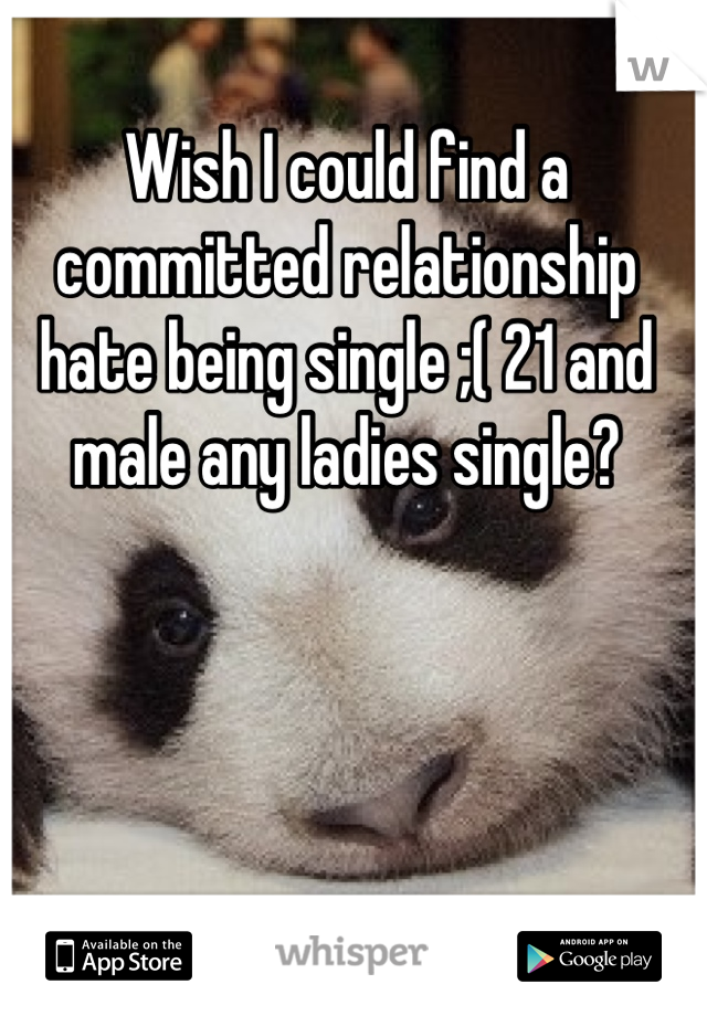 Wish I could find a committed relationship hate being single ;( 21 and male any ladies single?