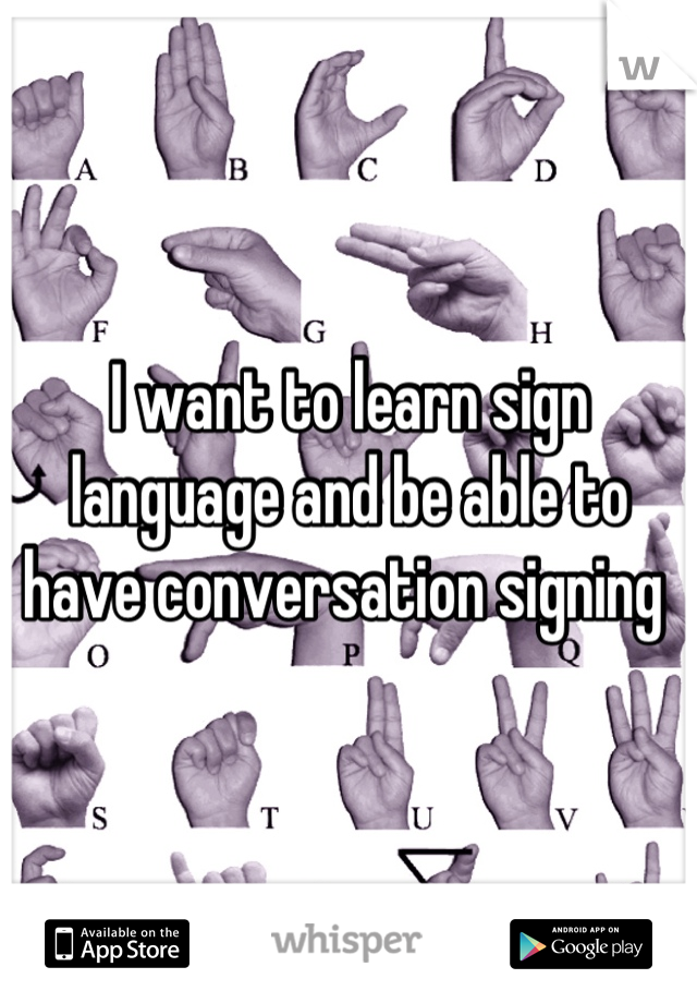 I want to learn sign language and be able to have conversation signing
