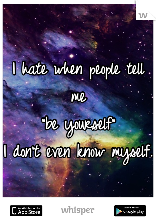 """I hate when people tell me  """"be yourself"""" I don't even know myself."""