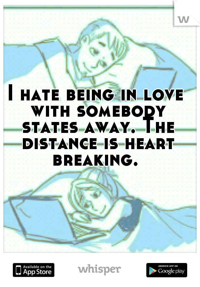 I hate being in love with somebody states away. The distance is heart breaking.