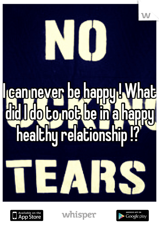 I can never be happy ! What did I do to not be in a happy healthy relationship !?