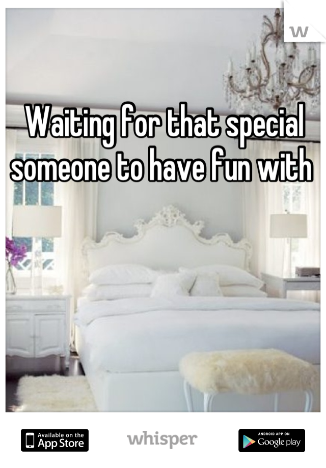 Waiting for that special someone to have fun with