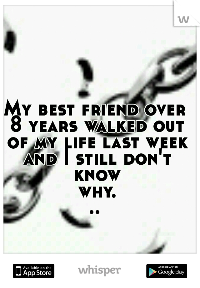 My best friend over 8 years walked out of my life last week and I still don't know why...