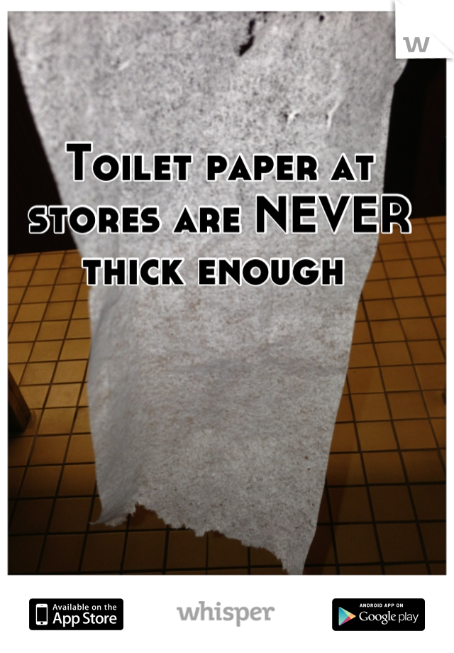 Toilet paper at stores are NEVER thick enough
