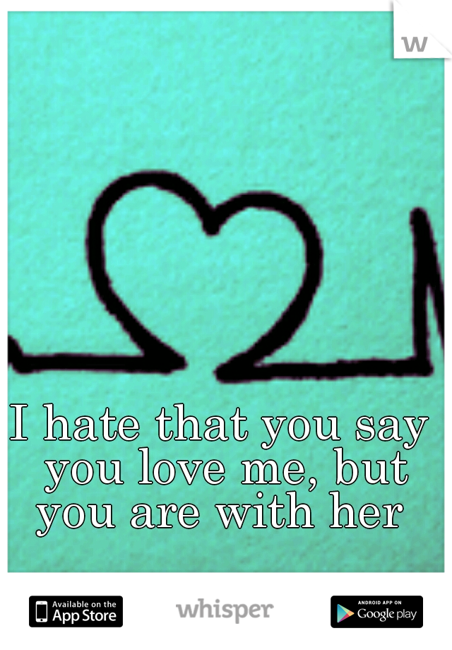 I hate that you say you love me, but you are with her