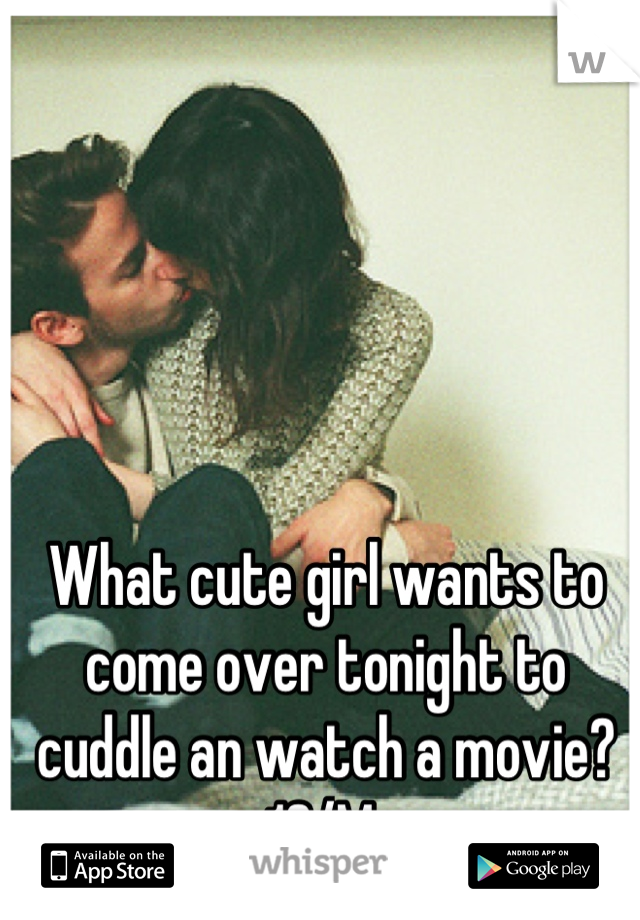 What cute girl wants to come over tonight to  cuddle an watch a movie? 19/M