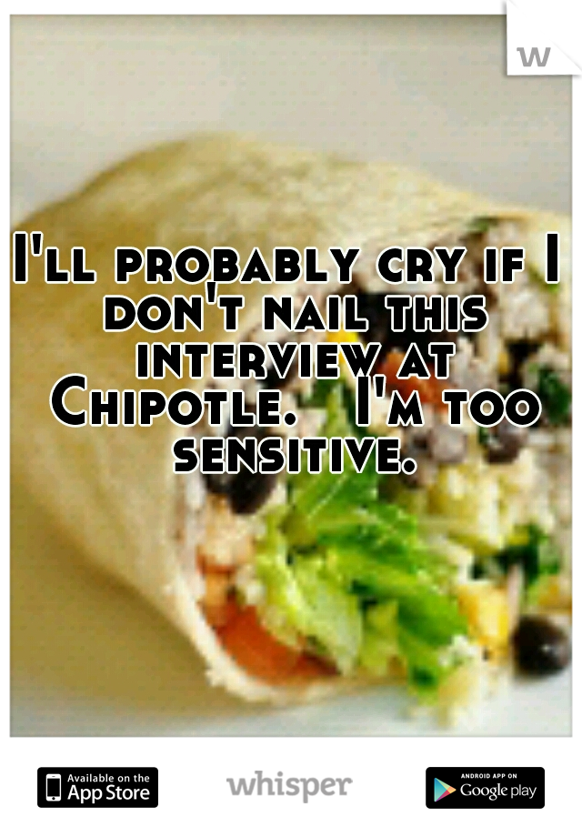 I'll probably cry if I don't nail this interview at Chipotle.  I'm too sensitive.