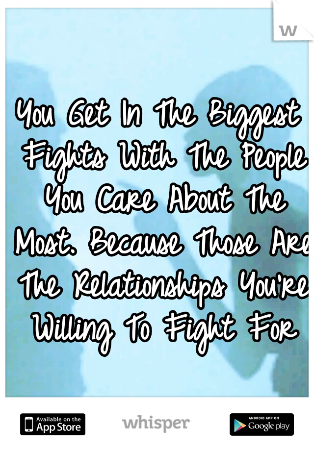 You Get In The Biggest Fights With The People You Care About The Most. Because Those Are The Relationships You're Willing To Fight For