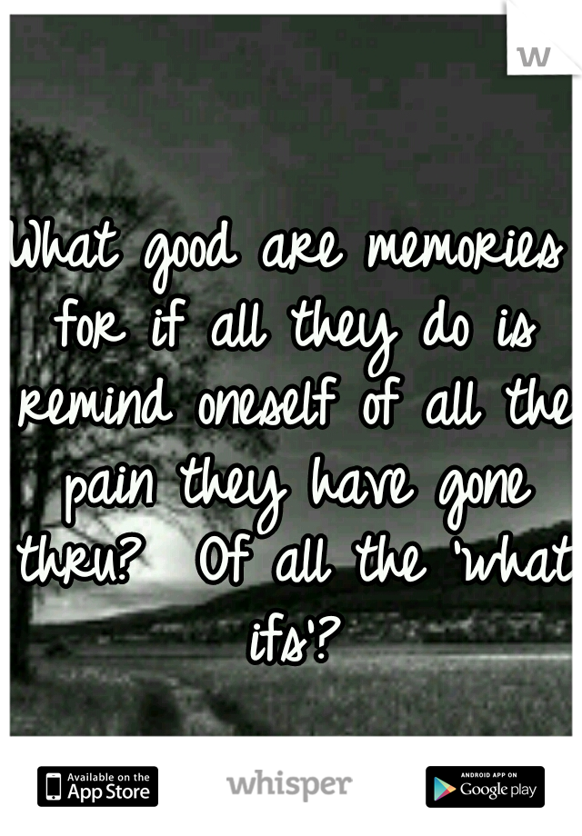 What good are memories for if all they do is remind oneself of all the pain they have gone thru?  Of all the 'what ifs'?