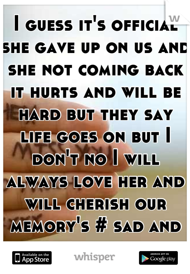 I guess it's official she gave up on us and she not coming back it hurts and will be hard but they say life goes on but I don't no I will always love her and will cherish our memory's # sad and broken