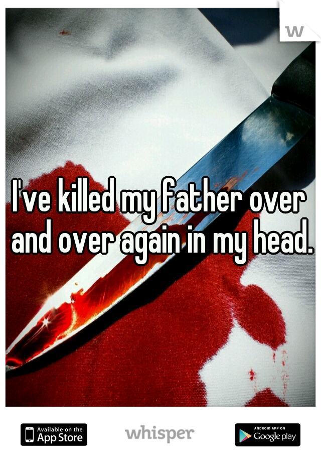 I've killed my father over and over again in my head.