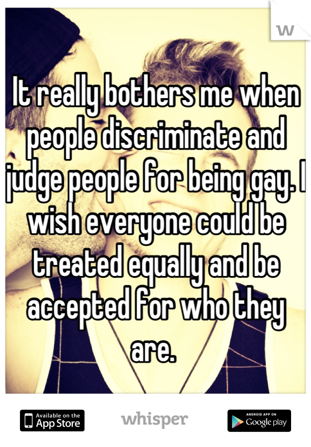 It really bothers me when people discriminate and judge people for being gay. I wish everyone could be treated equally and be accepted for who they are.