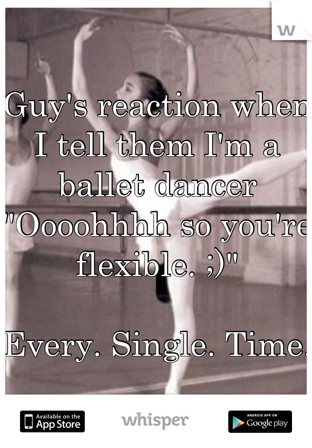 """Guy's reaction when I tell them I'm a ballet dancer """"Oooohhhh so you're flexible. ;)""""  Every. Single. Time."""