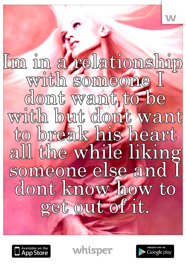 Im in a relationship with someone I dont want to be with but dont want to break his heart all the while liking someone else and I dont know how to get out of it.
