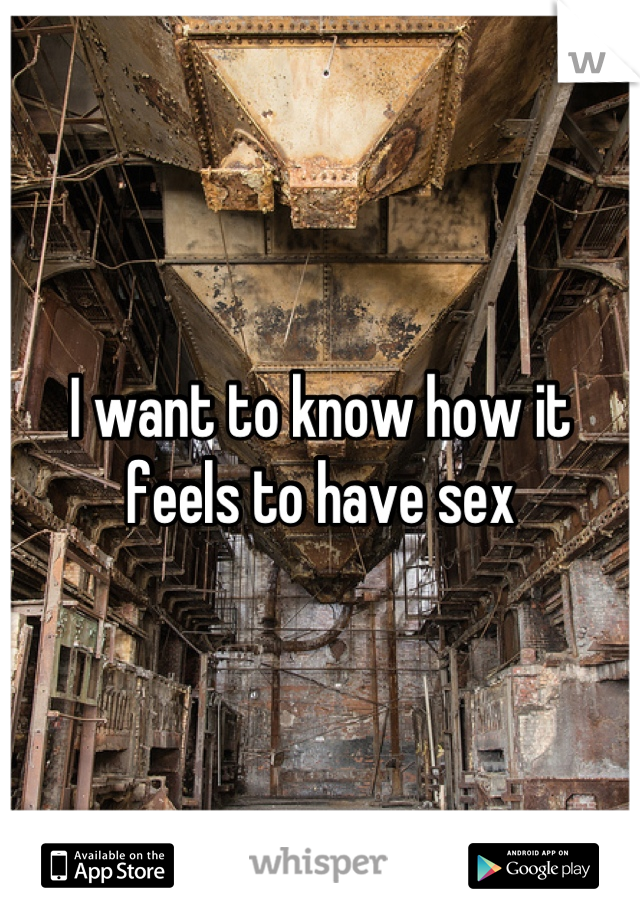 I want to know how it feels to have sex