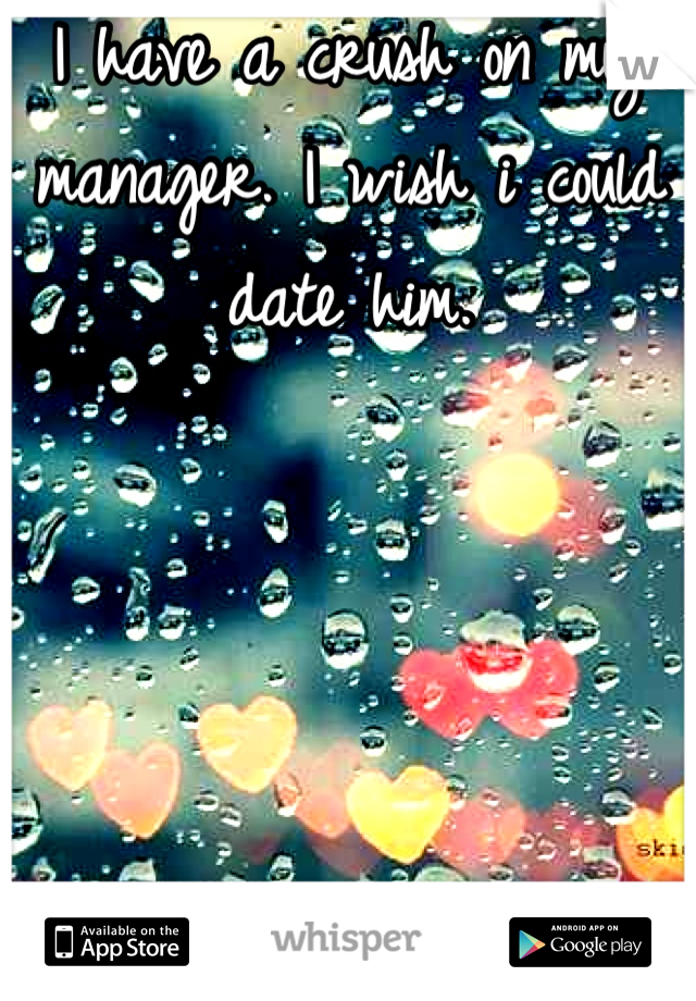 I have a crush on my manager. I wish i could date him.