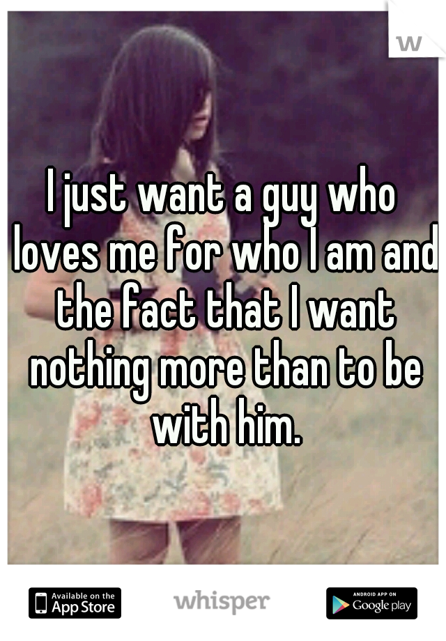 I just want a guy who loves me for who I am and the fact that I want nothing more than to be with him.
