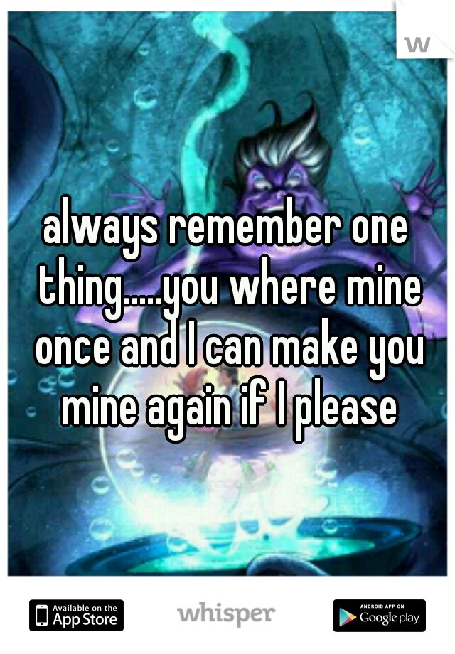 always remember one thing.....you where mine once and I can make you mine again if I please