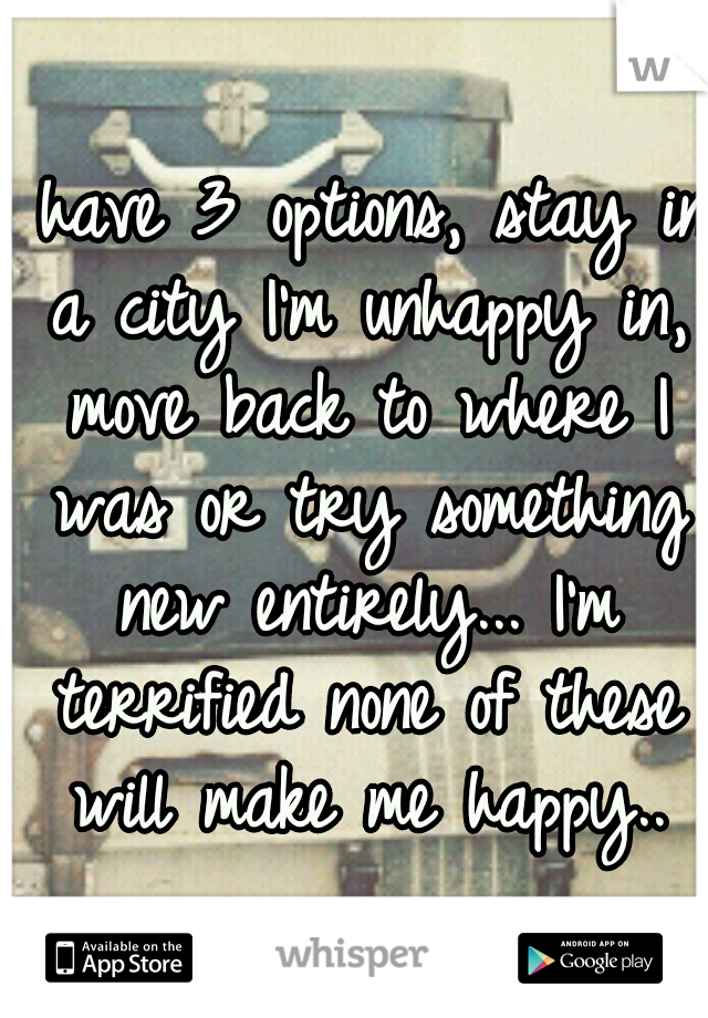 I have 3 options, stay in a city I'm unhappy in, move back to where I was or try something new entirely... I'm terrified none of these will make me happy..