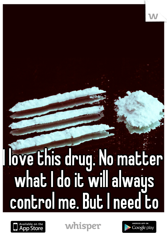 I love this drug. No matter what I do it will always control me. But I need to move on.