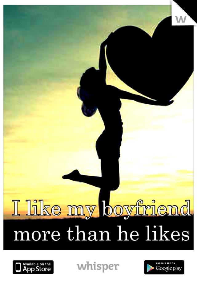I like my boyfriend more than he likes me