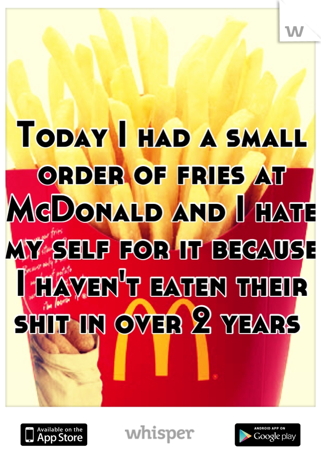 Today I had a small order of fries at McDonald and I hate my self for it because I haven't eaten their shit in over 2 years