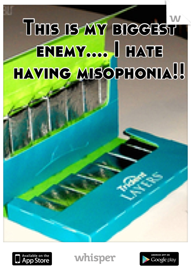 This is my biggest enemy.... I hate having misophonia!!