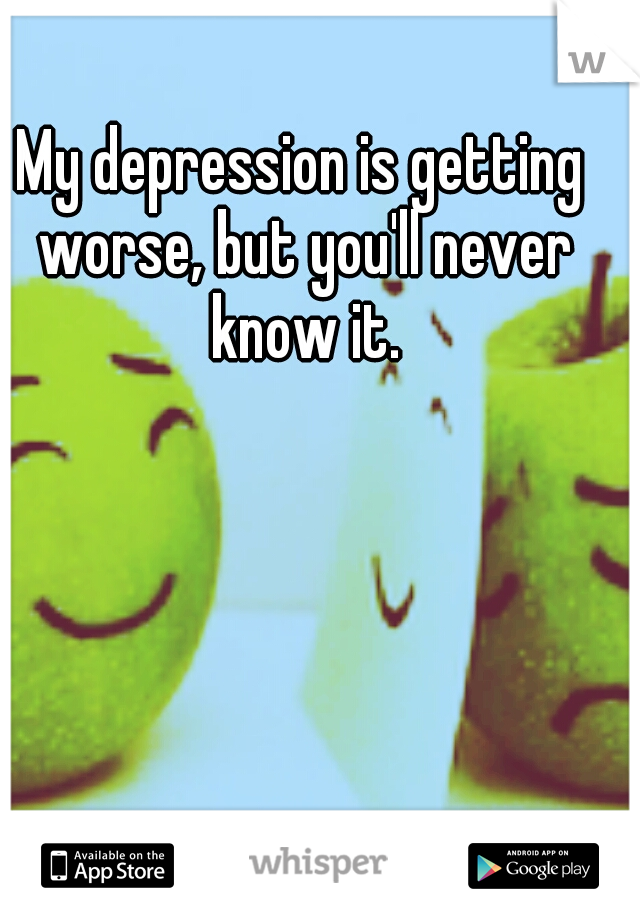 My depression is getting worse, but you'll never know it.
