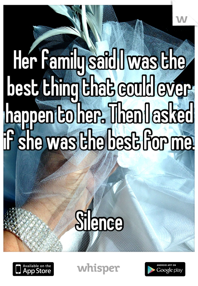 Her family said I was the best thing that could ever happen to her. Then I asked if she was the best for me.    Silence