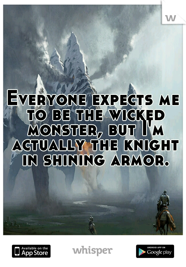 Everyone expects me to be the wicked monster, but I'm actually the knight in shining armor.