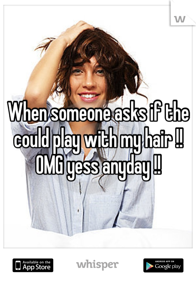 When someone asks if the could play with my hair !! OMG yess anyday !!
