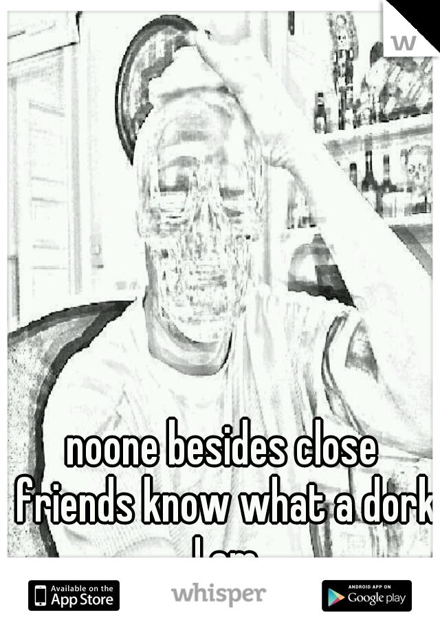 noone besides close friends know what a dork I am