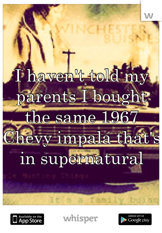 I haven't told my parents I bought the same 1967 Chevy impala that's in supernatural