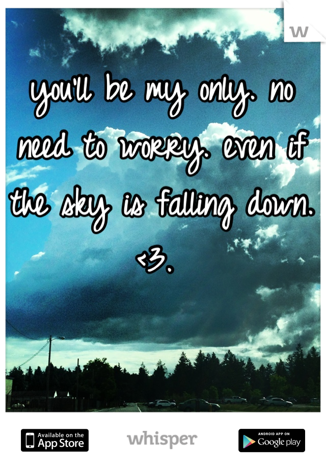 you'll be my only. no need to worry. even if the sky is falling down. <3.
