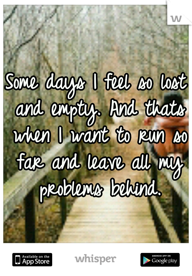 Some days I feel so lost and empty. And thats when I want to run so far and leave all my problems behind.