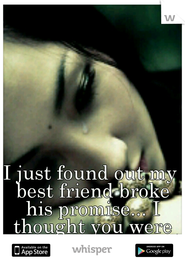 I just found out my best friend broke his promise... I thought you were better than that. :(