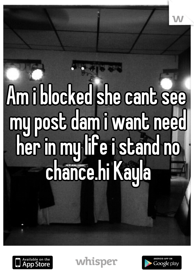Am i blocked she cant see my post dam i want need her in my life i stand no chance.hi Kayla